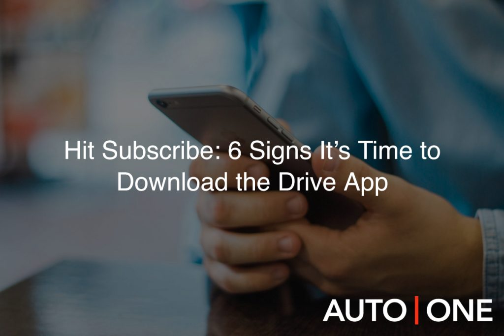 Hit Subscribe: 6 Signs It's Time to Download the Drive App